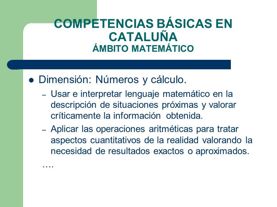 COMPETENCIAS BÁSICAS EN CATALUÑA ÁMBITO MATEMÁTICO Dimensión: Números y cálculo. – Usar e interpretar lenguaje matemático en la descripción de situaci