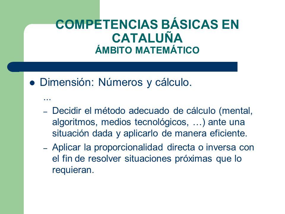 COMPETENCIAS BÁSICAS EN CATALUÑA ÁMBITO MATEMÁTICO Dimensión: Números y cálculo.... – Decidir el método adecuado de cálculo (mental, algoritmos, medio