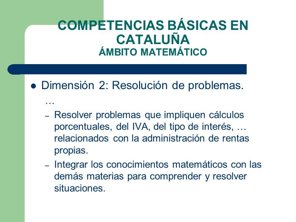 COMPETENCIAS BÁSICAS EN CATALUÑA ÁMBITO MATEMÁTICO Dimensión 2: Resolución de problemas. … – Resolver problemas que impliquen cálculos porcentuales, d