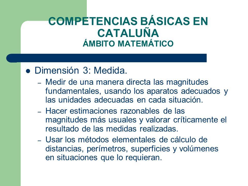 COMPETENCIAS BÁSICAS EN CATALUÑA ÁMBITO MATEMÁTICO Dimensión 3: Medida. – Medir de una manera directa las magnitudes fundamentales, usando los aparato