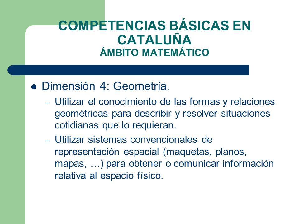 COMPETENCIAS BÁSICAS EN CATALUÑA ÁMBITO MATEMÁTICO Dimensión 4: Geometría. – Utilizar el conocimiento de las formas y relaciones geométricas para desc