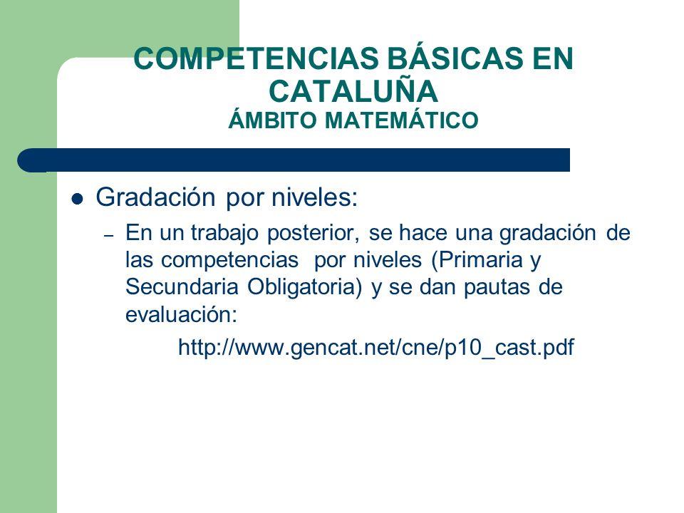 COMPETENCIAS BÁSICAS EN CATALUÑA ÁMBITO MATEMÁTICO Gradación por niveles: – En un trabajo posterior, se hace una gradación de las competencias por niv