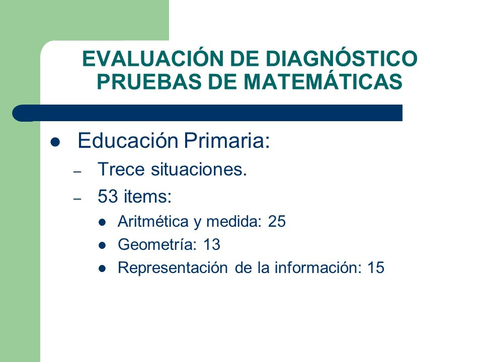 EVALUACIÓN DE DIAGNÓSTICO PRUEBAS DE MATEMÁTICAS Educación Primaria: – Trece situaciones. – 53 items: Aritmética y medida: 25 Geometría: 13 Representa