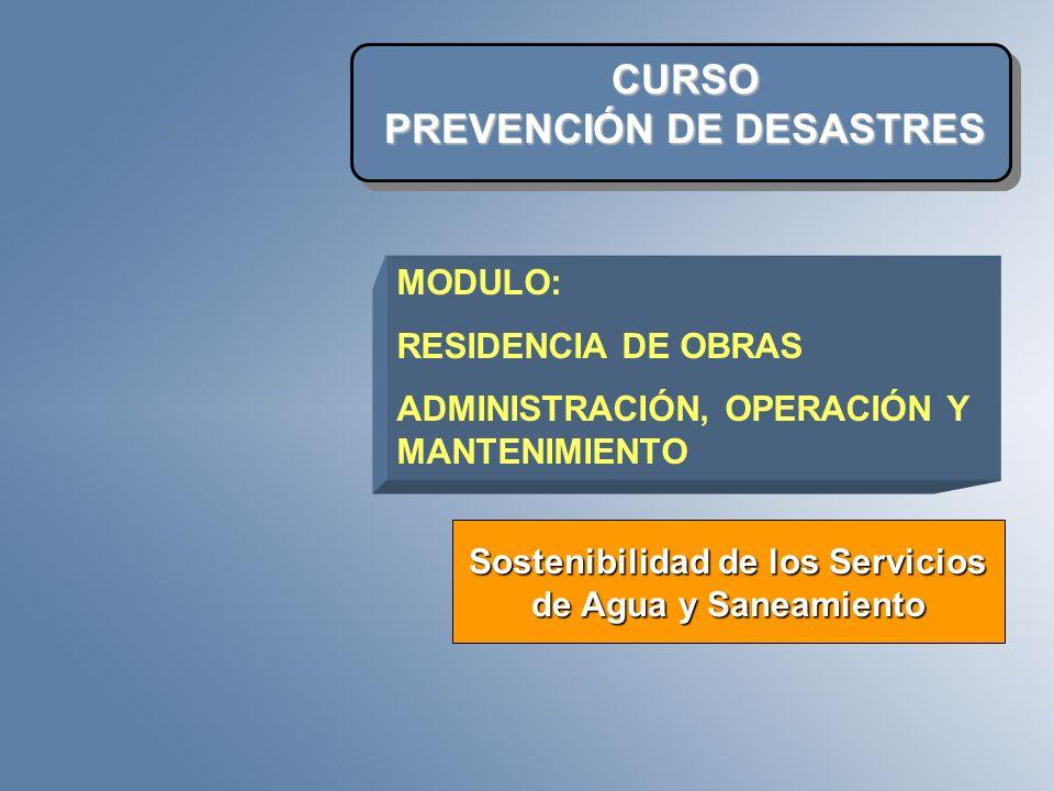 CURSO PREVENCIÓN DE DESASTRES Sostenibilidad de los Servicios de Agua y Saneamiento MODULO: RESIDENCIA DE OBRAS ADMINISTRACIÓN, OPERACIÓN Y MANTENIMIE