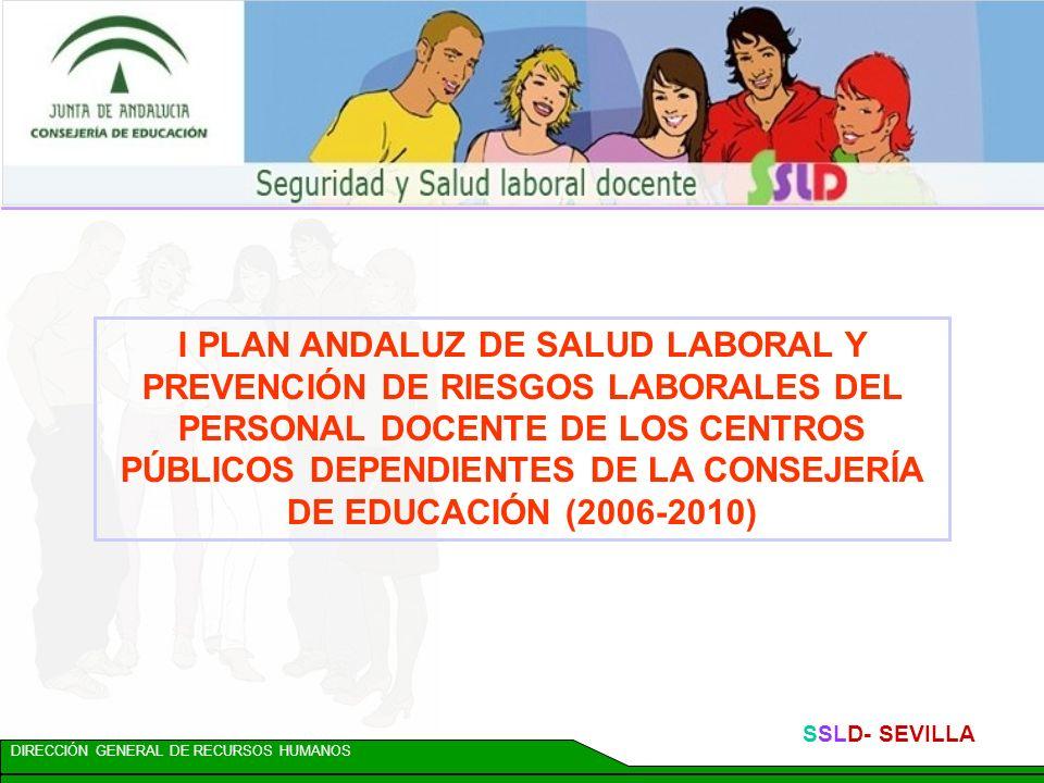 DIRECCIÓN GENERAL DE RECURSOS HUMANOS SSLD- SEVILLA I PLAN ANDALUZ DE SALUD LABORAL Y PREVENCIÓN DE RIESGOS LABORALES DEL PERSONAL DOCENTE DE LOS CENTROS PÚBLICOS DEPENDIENTES DE LA CONSEJERÍA DE EDUCACIÓN (2006-2010)