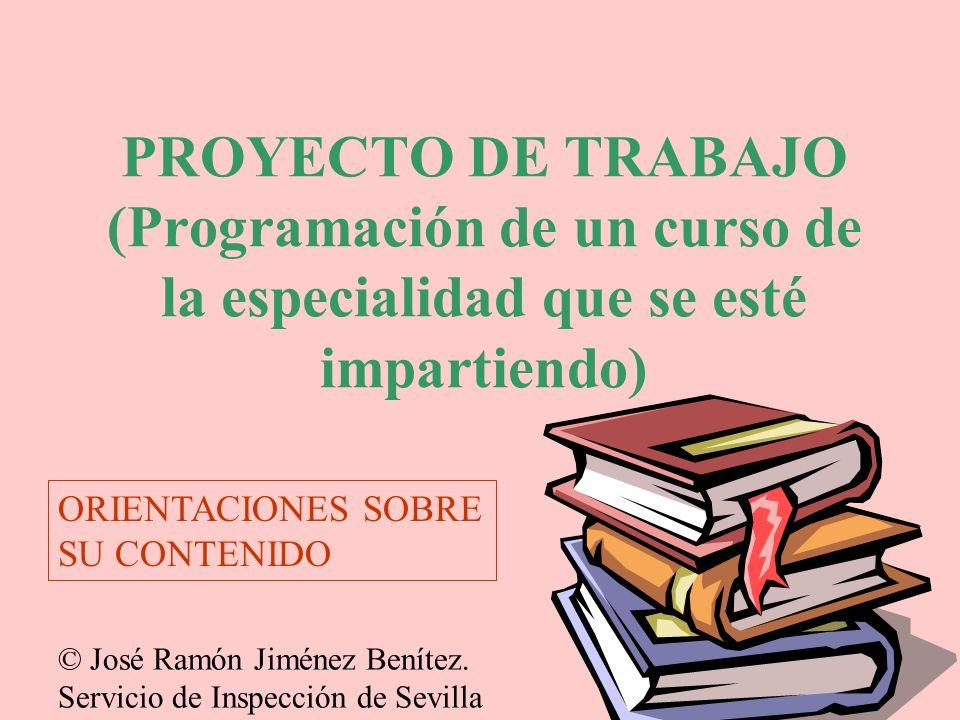 PROYECTO DE TRABAJO (Programación de un curso de la especialidad que se esté impartiendo) ORIENTACIONES SOBRE SU CONTENIDO © José Ramón Jiménez Beníte