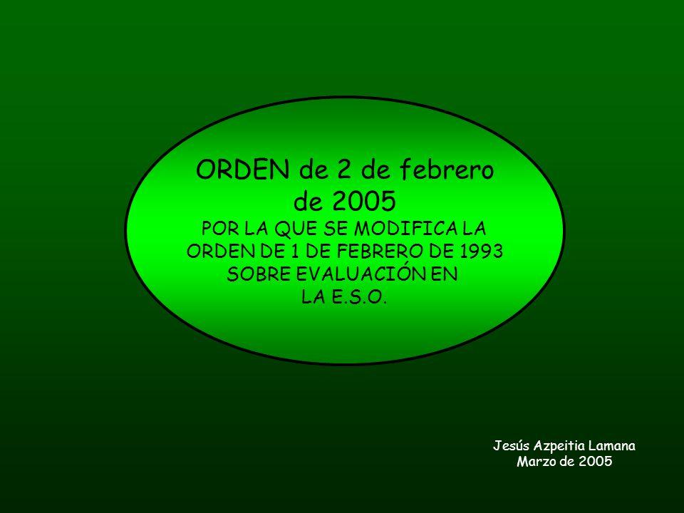 ORDEN de 2 de febrero de 2005 POR LA QUE SE MODIFICA LA ORDEN DE 1 DE FEBRERO DE 1993 SOBRE EVALUACIÓN EN LA E.S.O. Jesús Azpeitia Lamana Marzo de 200