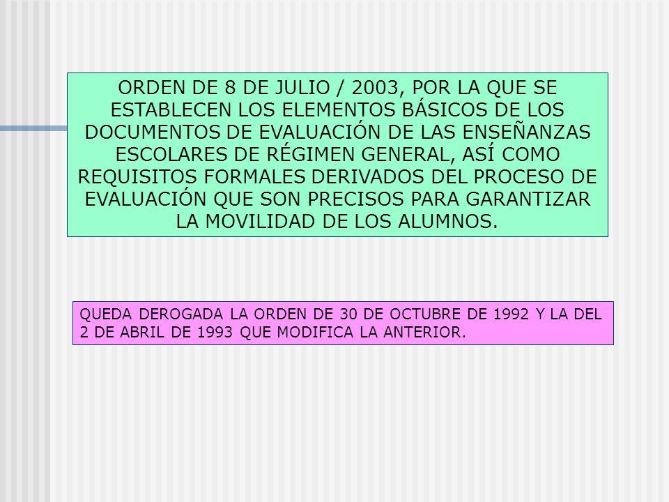 ORDEN DE 8 DE JULIO / 2003, POR LA QUE SE ESTABLECEN LOS ELEMENTOS BÁSICOS DE LOS DOCUMENTOS DE EVALUACIÓN DE LAS ENSEÑANZAS ESCOLARES DE RÉGIMEN GENERAL, ASÍ COMO REQUISITOS FORMALES DERIVADOS DEL PROCESO DE EVALUACIÓN QUE SON PRECISOS PARA GARANTIZAR LA MOVILIDAD DE LOS ALUMNOS.