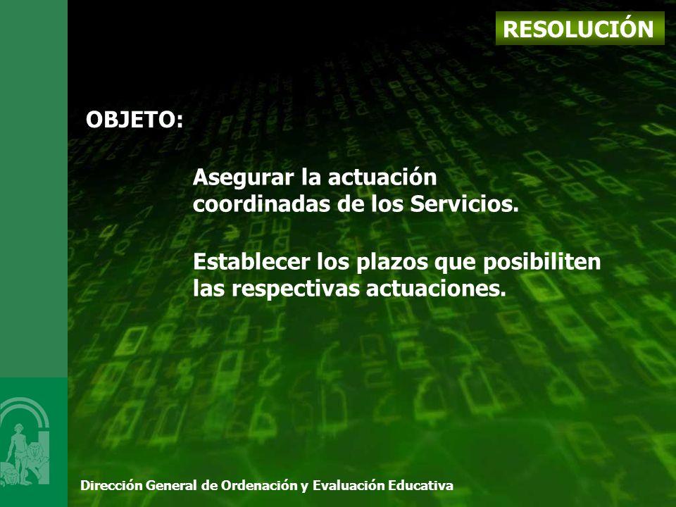 Dirección General de Ordenación y Evaluación Educativa RESOLUCIÓN OBJETO: Asegurar la actuación coordinadas de los Servicios.