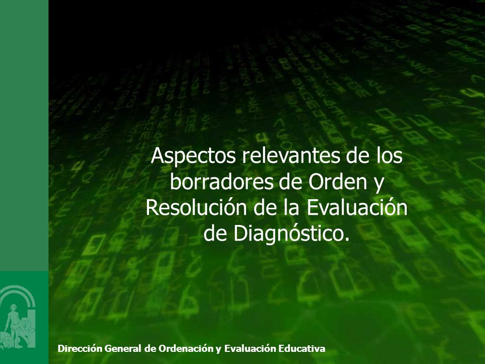 Dirección General de Ordenación y Evaluación Educativa Aspectos relevantes de los borradores de Orden y Resolución de la Evaluación de Diagnóstico.