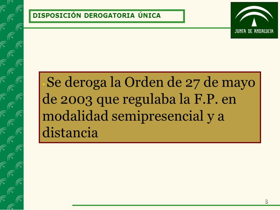 8 DISPOSICIÓN DEROGATORIA ÚNICA Se deroga la Orden de 27 de mayo de 2003 que regulaba la F.P. en modalidad semipresencial y a distancia