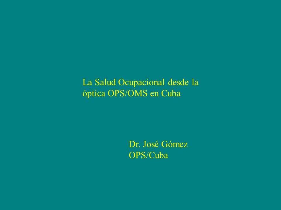 La Salud Ocupacional desde la óptica OPS/OMS en Cuba Dr. José Gómez OPS/Cuba