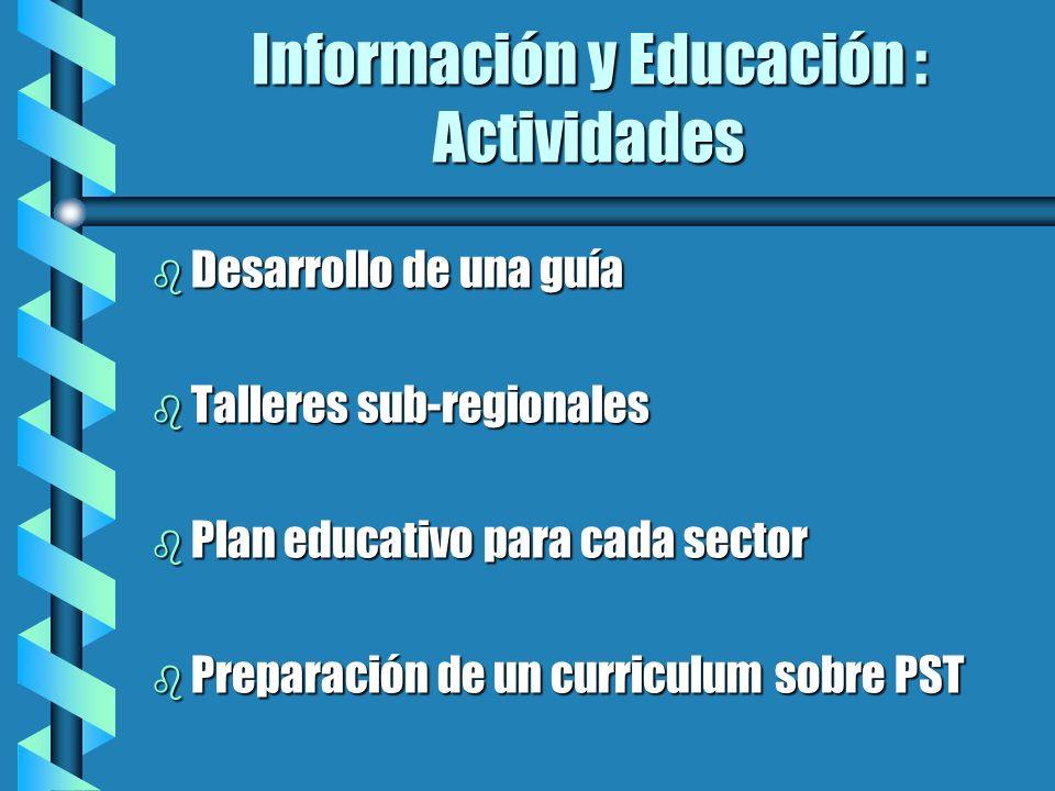 Información y Educación : Actividades b Desarrollo de una guía b Talleres sub-regionales b Plan educativo para cada sector b Preparación de un curricu