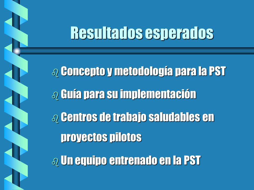Resultados esperados b Concepto y metodología para la PST b Guía para su implementación b Centros de trabajo saludables en proyectos pilotos b Un equi
