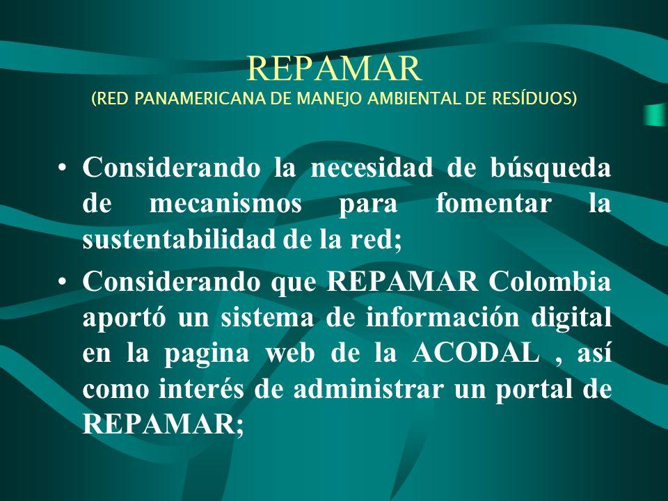 REPAMAR (RED PANAMERICANA DE MANEJO AMBIENTAL DE RESÍDUOS) Considerando la necesidad de búsqueda de mecanismos para fomentar la sustentabilidad de la red; Considerando que REPAMAR Colombia aportó un sistema de información digital en la pagina web de la ACODAL, así como interés de administrar un portal de REPAMAR;