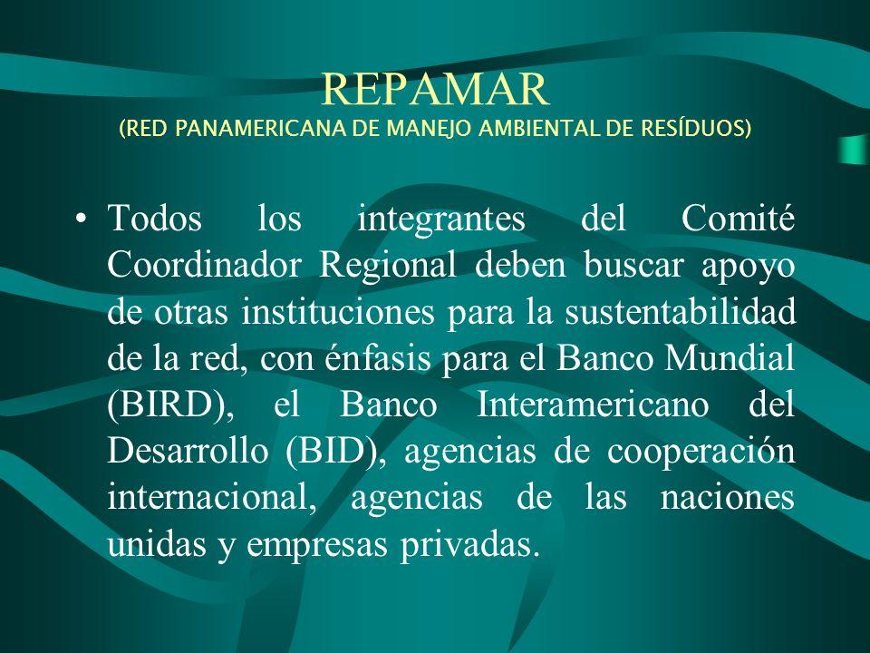REPAMAR (RED PANAMERICANA DE MANEJO AMBIENTAL DE RESÍDUOS) Todos los integrantes del Comité Coordinador Regional deben buscar apoyo de otras instituciones para la sustentabilidad de la red, con énfasis para el Banco Mundial (BIRD), el Banco Interamericano del Desarrollo (BID), agencias de cooperación internacional, agencias de las naciones unidas y empresas privadas.