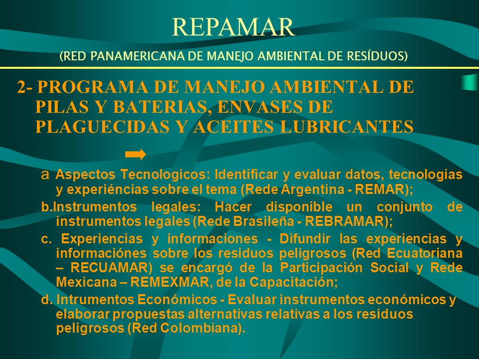 2- PROGRAMA DE MANEJO AMBIENTAL DE PILAS Y BATERIAS, ENVASES DE PLAGUECIDAS Y ACEITES LUBRICANTES a Aspectos Tecnologicos: Identificar y evaluar datos, tecnologias y experiéncias sobre el tema (Rede Argentina - REMAR); b.Instrumentos legales: Hacer disponible un conjunto de instrumentos legales (Rede Brasileña - REBRAMAR); c.