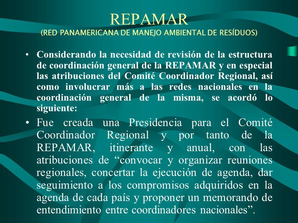 REPAMAR (RED PANAMERICANA DE MANEJO AMBIENTAL DE RESÍDUOS) Considerando la necesidad de revisión de la estructura de coordinación general de la REPAMAR y en especial las atribuciones del Comité Coordinador Regional, así como involucrar más a las redes nacionales en la coordinación general de la misma, se acordó lo siguiente: Fue creada una Presidencia para el Comité Coordinador Regional y por tanto de la REPAMAR, itinerante y anual, con las atribuciones de convocar y organizar reuniones regionales, concertar la ejecución de agenda, dar seguimiento a los compromisos adquiridos en la agenda de cada país y proponer un memorando de entendimiento entre coordinadores nacionales.