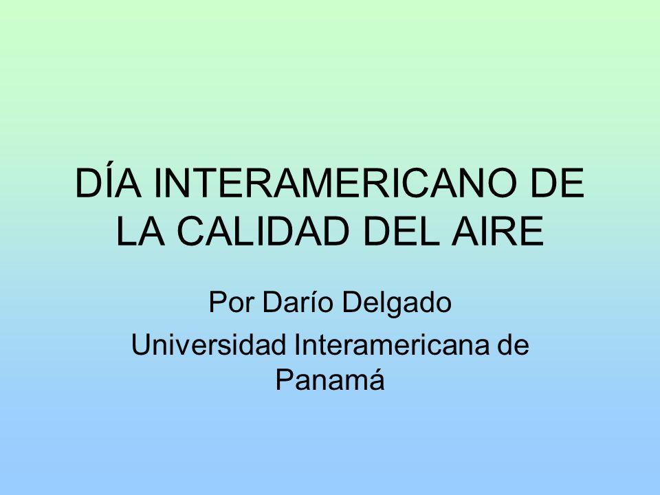 DÍA INTERAMERICANO DE LA CALIDAD DEL AIRE Por Darío Delgado Universidad Interamericana de Panamá