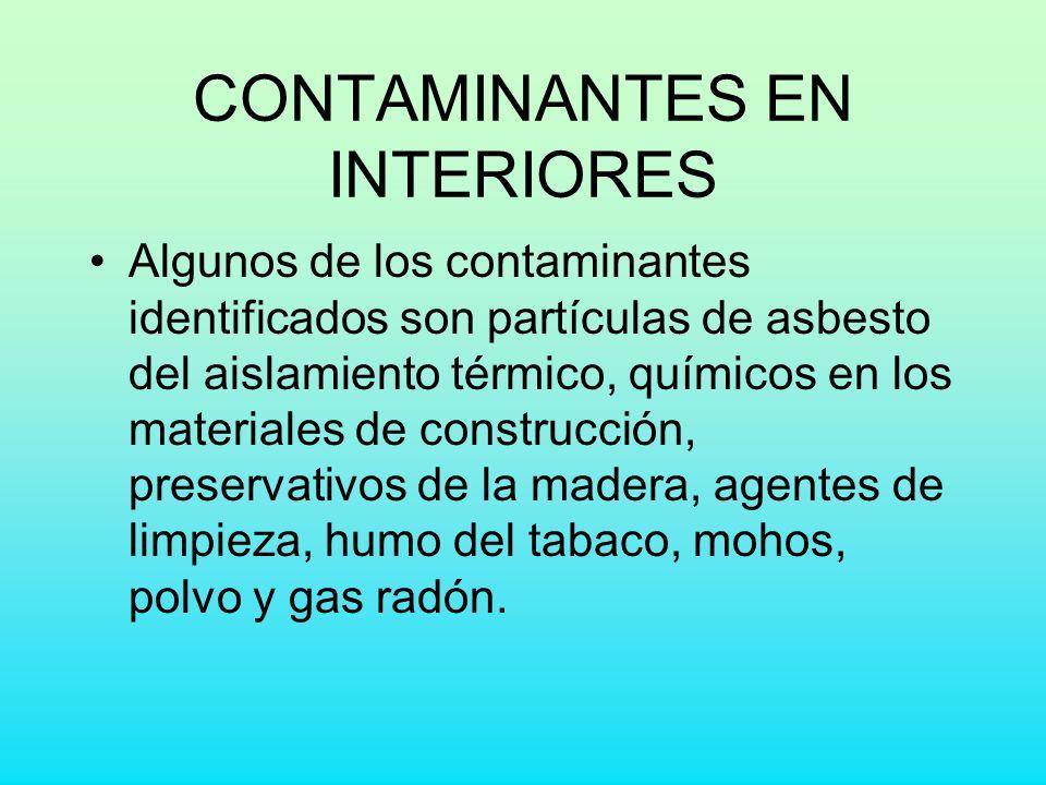 CONTAMINANTES EN INTERIORES Algunos de los contaminantes identificados son partículas de asbesto del aislamiento térmico, químicos en los materiales d
