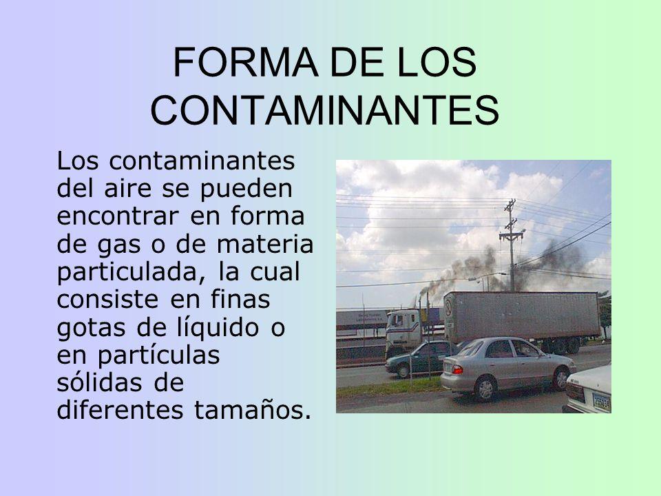FORMA DE LOS CONTAMINANTES Los contaminantes del aire se pueden encontrar en forma de gas o de materia particulada, la cual consiste en finas gotas de