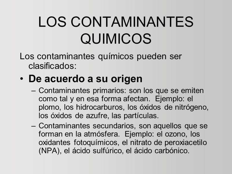 LOS CONTAMINANTES QUIMICOS Los contaminantes químicos pueden ser clasificados: De acuerdo a su origen –Contaminantes primarios: son los que se emiten