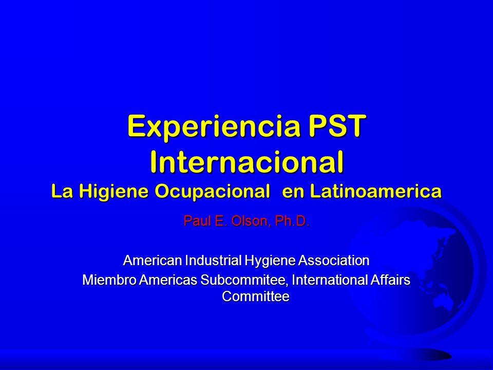 Experiencia PST Internacional La Higiene Ocupacional en Latinoamerica Paul E. Olson, Ph.D. American Industrial Hygiene Association Miembro Americas Su