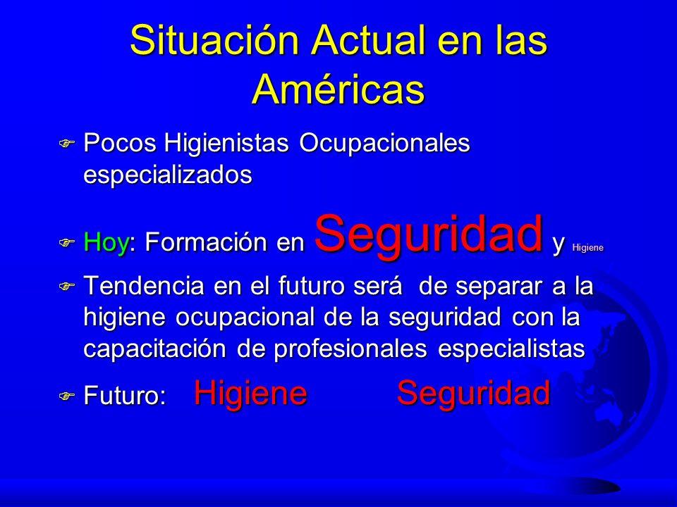 Situación Actual en las Américas F Pocos Higienistas Ocupacionales especializados F Hoy: Formación en Seguridad y Higiene F Tendencia en el futuro ser