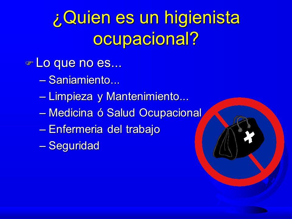 ¿Quien es un higienista ocupacional? F Lo que no es... –Saniamiento... –Limpieza y Mantenimiento... –Medicina ó Salud Ocupacional –Enfermeria del trab