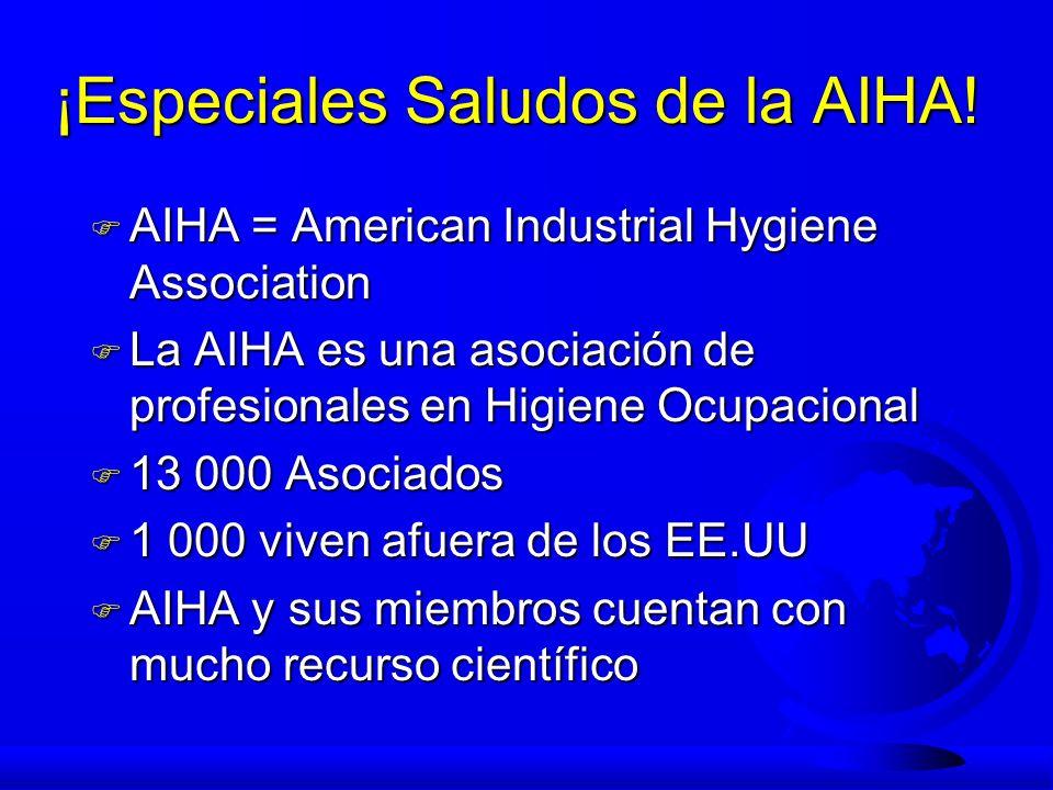 ¡Especiales Saludos de la AIHA! F AIHA = American Industrial Hygiene Association F La AIHA es una asociación de profesionales en Higiene Ocupacional F