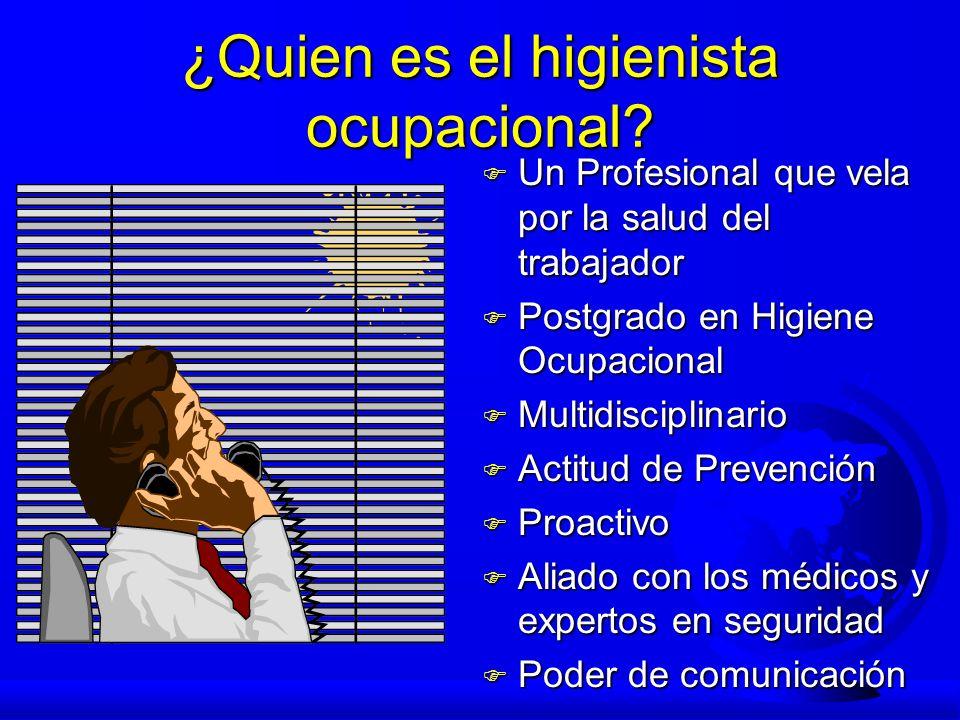 ¿Quien es el higienista ocupacional? F Un Profesional que vela por la salud del trabajador F Postgrado en Higiene Ocupacional F Multidisciplinario F A