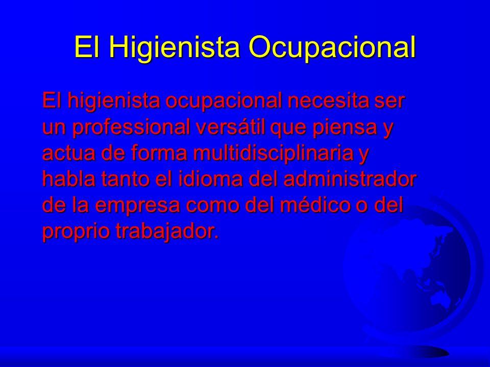 El Higienista Ocupacional El higienista ocupacional necesita ser un professional versátil que piensa y actua de forma multidisciplinaria y habla tanto