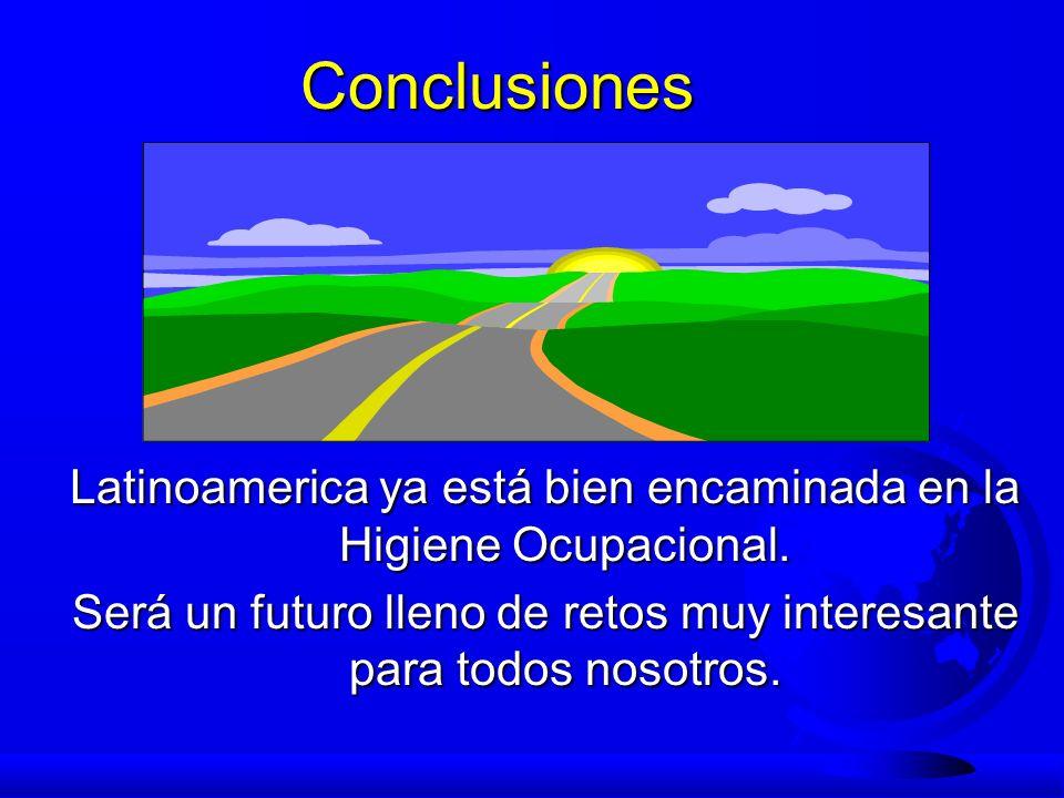 Conclusiones Latinoamerica ya está bien encaminada en la Higiene Ocupacional. Será un futuro lleno de retos muy interesante para todos nosotros.