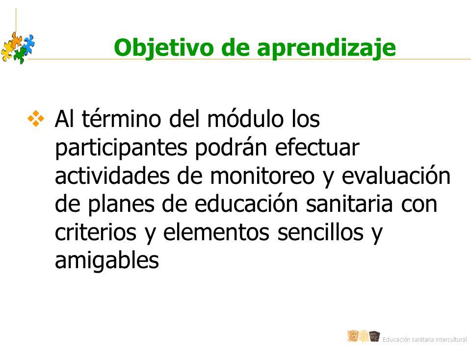 Educación sanitaria intercultural Objetivo de aprendizaje Al término del módulo los participantes podrán efectuar actividades de monitoreo y evaluació