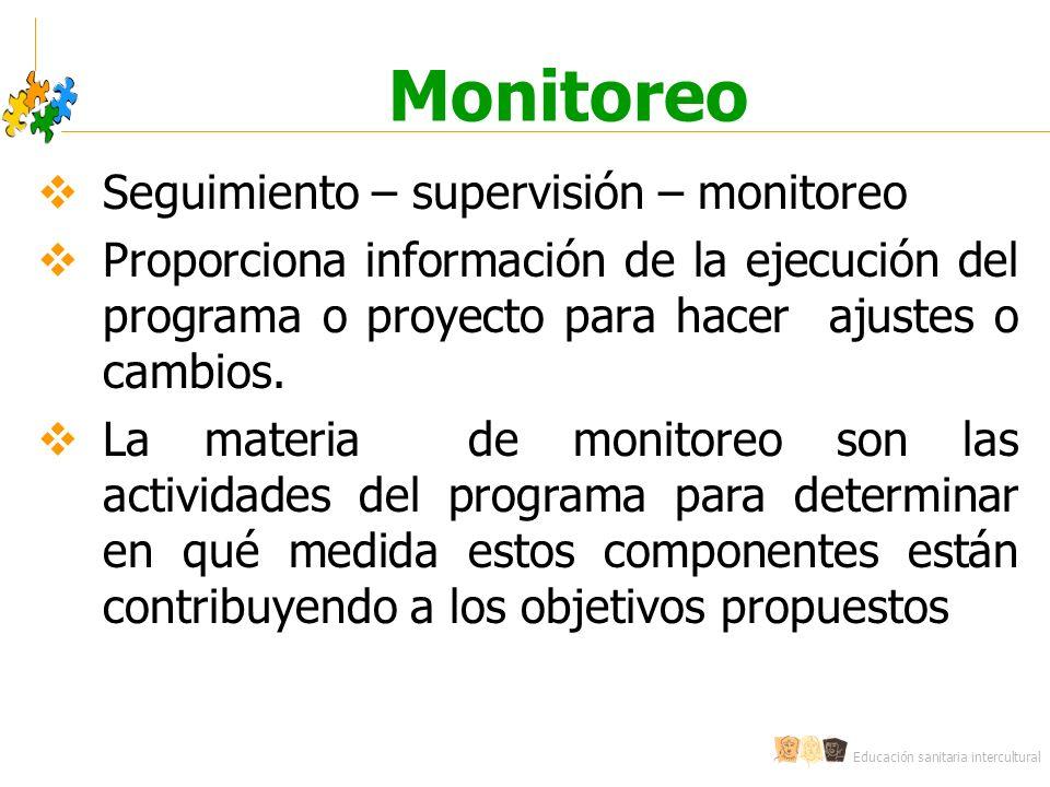 Educación sanitaria intercultural Monitoreo Seguimiento – supervisión – monitoreo Proporciona información de la ejecución del programa o proyecto para