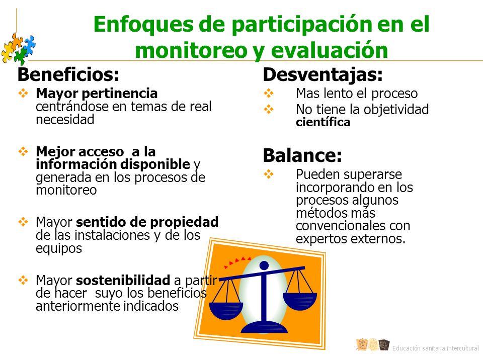 Educación sanitaria intercultural Enfoques de participación en el monitoreo y evaluación Beneficios: Mayor pertinencia centrándose en temas de real ne