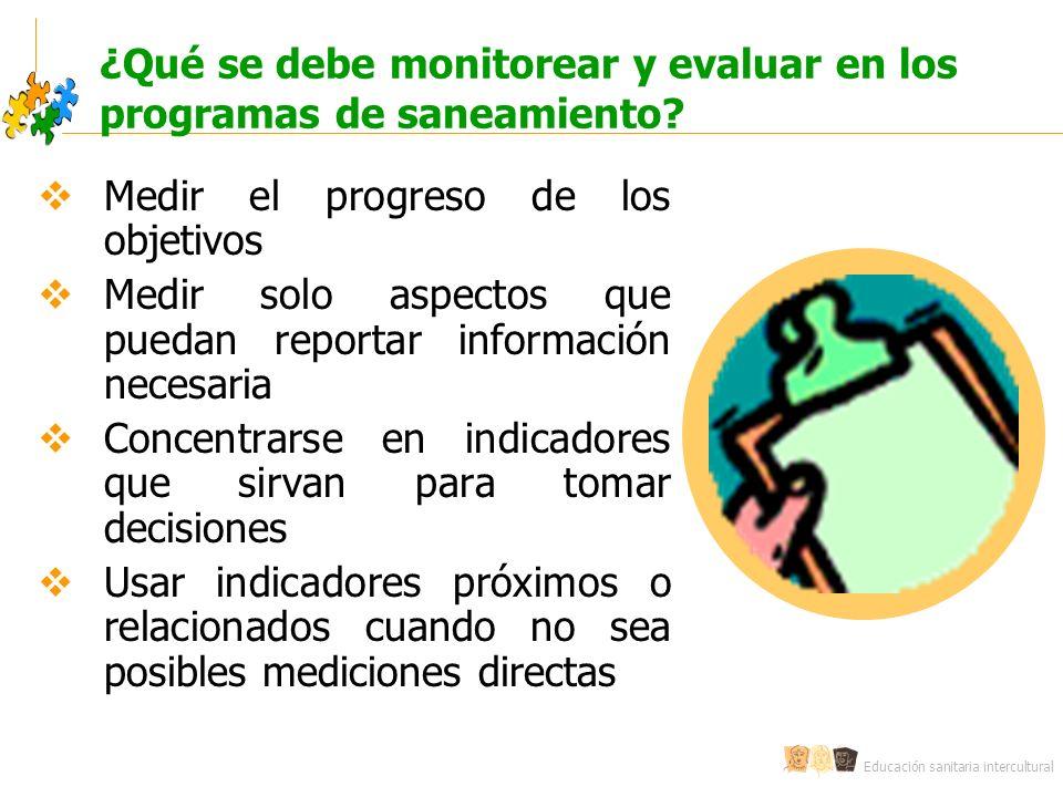 Educación sanitaria intercultural ¿Qué se debe monitorear y evaluar en los programas de saneamiento? Medir el progreso de los objetivos Medir solo asp