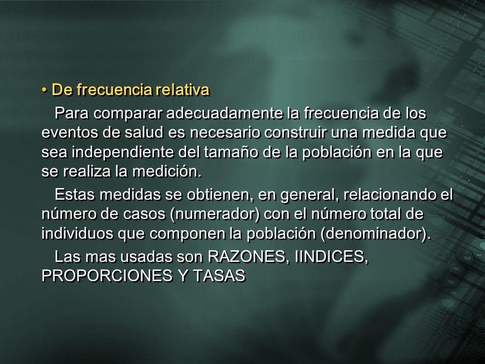 De frecuencia relativa Para comparar adecuadamente la frecuencia de los eventos de salud es necesario construir una medida que sea independiente del t