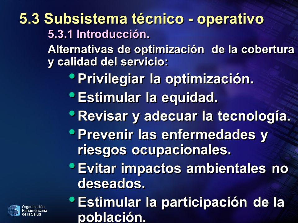 Organización Panamericana de la Salud 5.3 Subsistema técnico - operativo 5.3.1 Introducción. Alternativas de optimización de la cobertura y calidad de