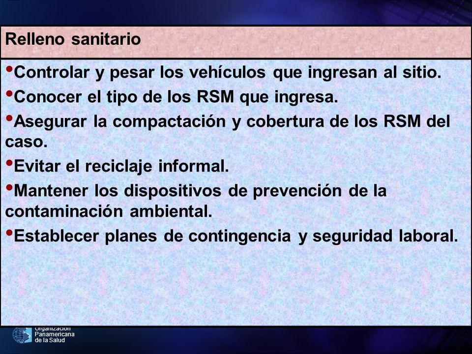 Organización Panamericana de la Salud Relleno sanitario Controlar y pesar los vehículos que ingresan al sitio. Conocer el tipo de los RSM que ingresa.