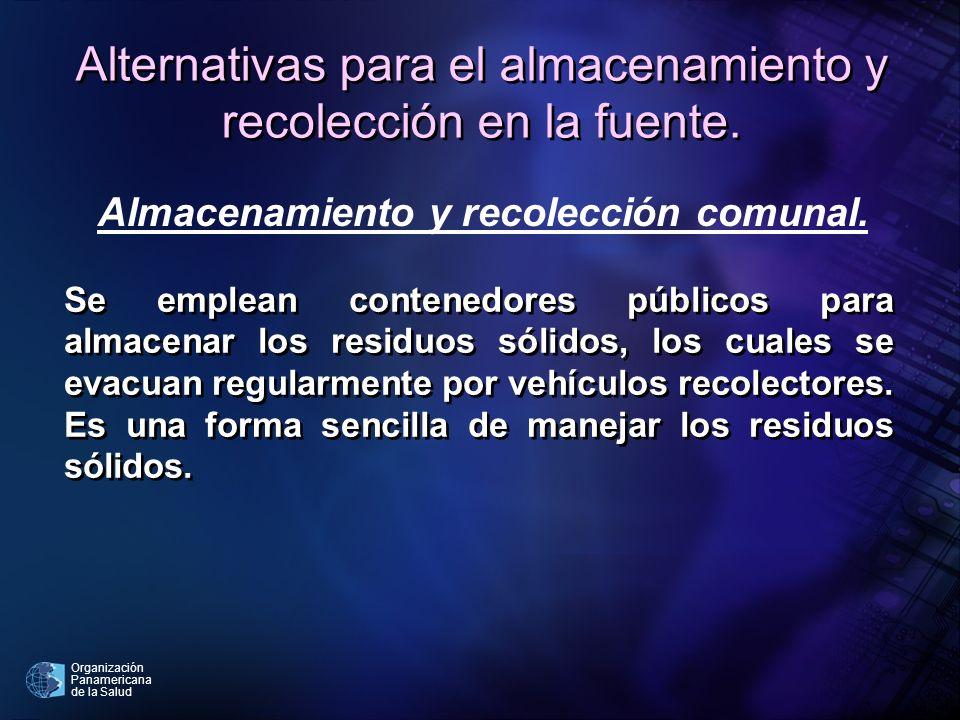 Organización Panamericana de la Salud Alternativas para el almacenamiento y recolección en la fuente. Se emplean contenedores públicos para almacenar