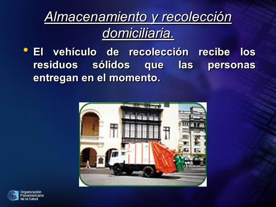 Organización Panamericana de la Salud Almacenamiento y recolección domiciliaria. El vehículo de recolección recibe los residuos sólidos que las person