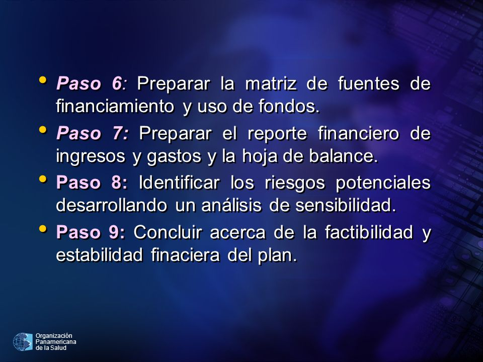 Organización Panamericana de la Salud Paso 6: Preparar la matriz de fuentes de financiamiento y uso de fondos. Paso 7: Preparar el reporte financiero