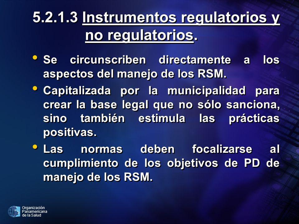 Organización Panamericana de la Salud 5.2.1.3 Instrumentos regulatorios y no regulatorios. Se circunscriben directamente a los aspectos del manejo de