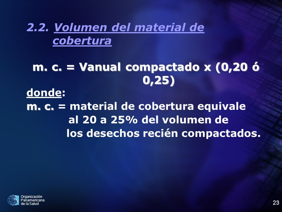 Organización Panamericana de la Salud 23 2.2. Volumen del material de cobertura m. c. = Vanual compactado x (0,20 ó 0,25) donde: m. c. m. c. = materia