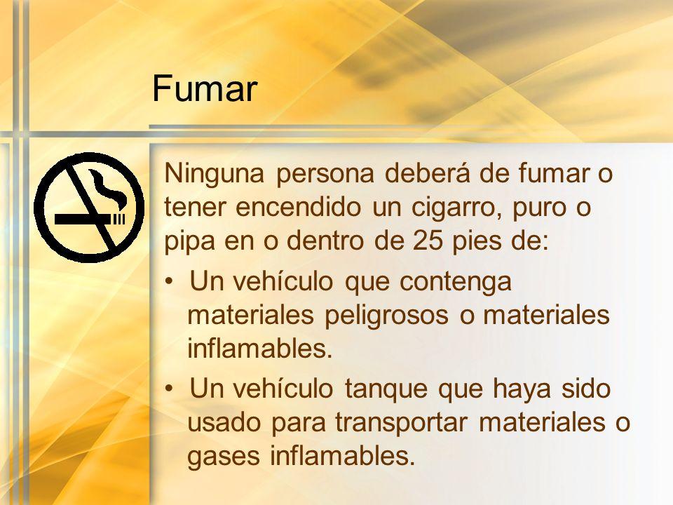 Fumar Ninguna persona deberá de fumar o tener encendido un cigarro, puro o pipa en o dentro de 25 pies de: Un vehículo que contenga materiales peligro