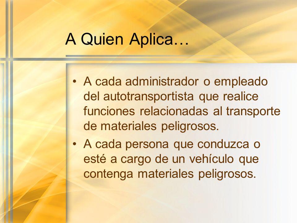 A Quien Aplica… A cada administrador o empleado del autotransportista que realice funciones relacionadas al transporte de materiales peligrosos. A cad