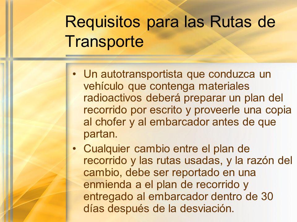 Requisitos para las Rutas de Transporte Un autotransportista que conduzca un vehículo que contenga materiales radioactivos deberá preparar un plan del