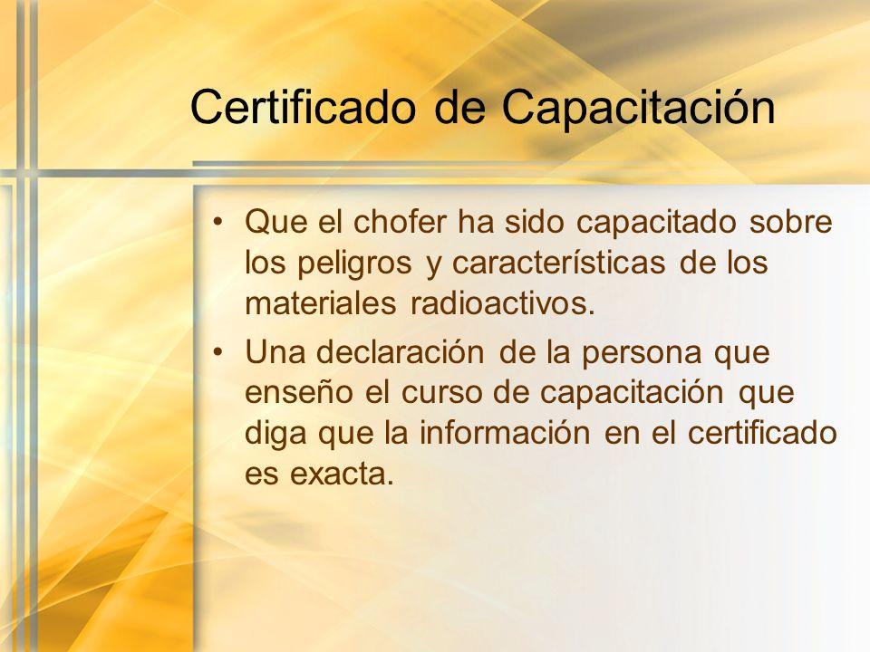 Certificado de Capacitación Que el chofer ha sido capacitado sobre los peligros y características de los materiales radioactivos. Una declaración de l