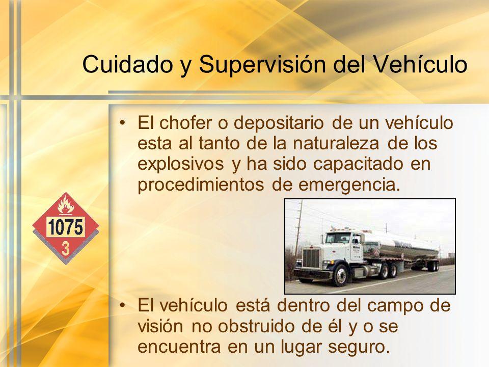 Cuidado y Supervisión del Vehículo El chofer o depositario de un vehículo esta al tanto de la naturaleza de los explosivos y ha sido capacitado en pro